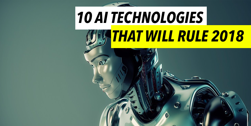10 Artificial Intelligence (AI) Technologies that will rule 2018