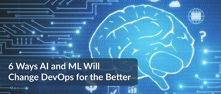 6 Ways AI and ML Will Change DevOps for the Better