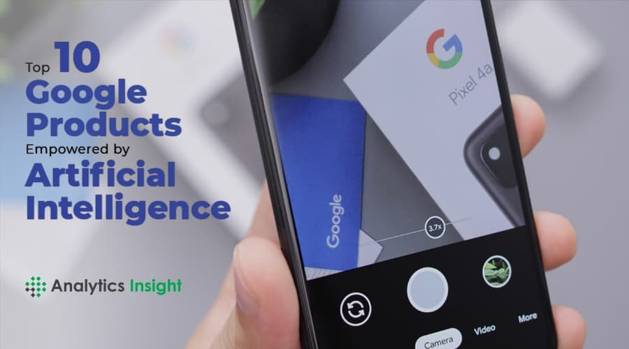TOP 10 GOOGLE PRODUCTS EMPOWERED BY ARTIFICIAL INTELLIGENCE