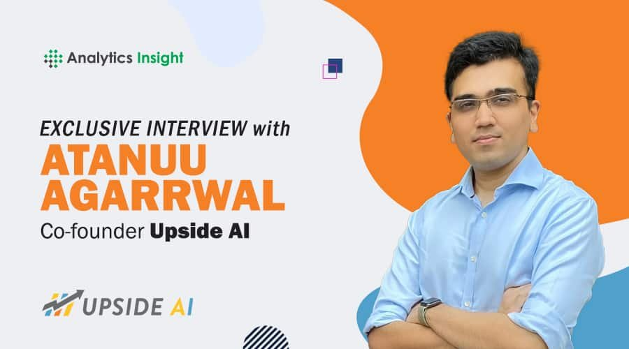 EXCLUSIVE INTERVIEW WITH ATANUU AGARRWAL, CO-FOUNDER OF UPSIDE AI