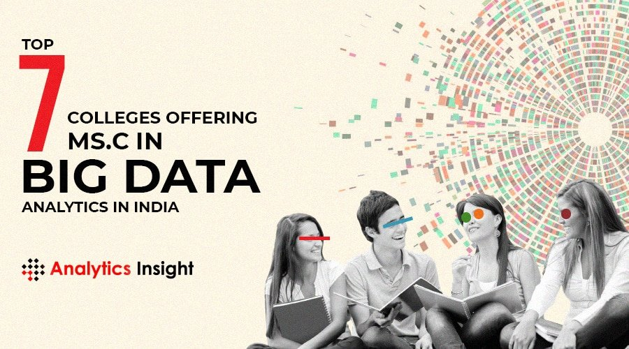 TOP 7 COLLEGES OFFERING M.SC. IN BIG DATA ANALYTICS IN INDIA