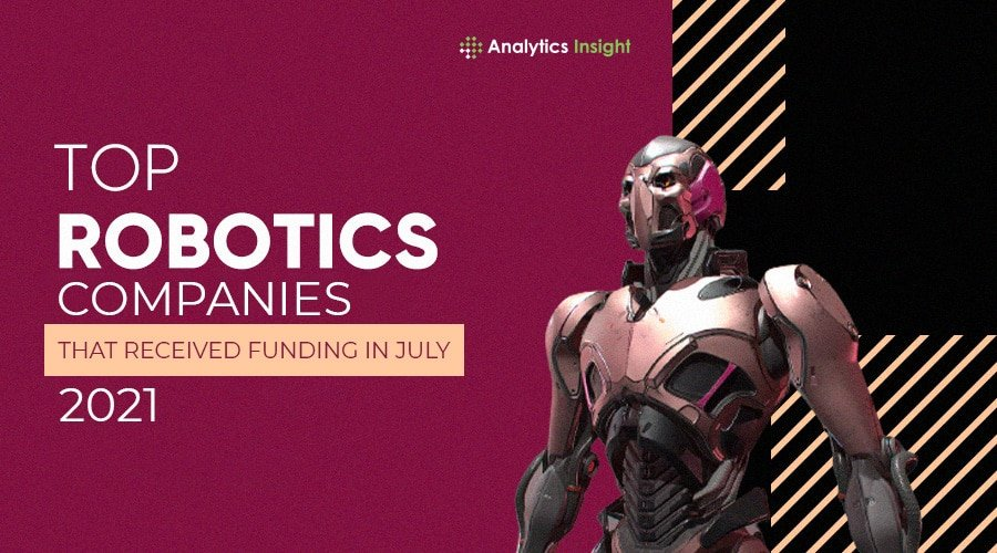 TOP ROBOTIC COMPANIES THAT RECEIVED FUNDING IN JULY 2021